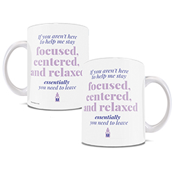 """If you aren't here to help me stay focused, centered, and relaxed essentially you need to leave.""     You don't need those people in your life. Oils are your friends and family now. Show that off with this white ceramic mug."